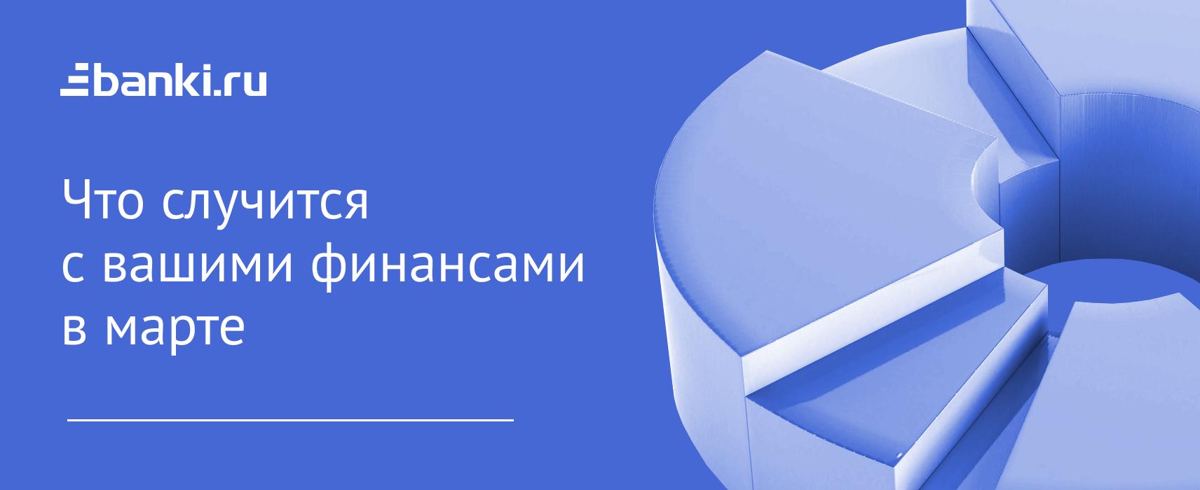 Дайджест Банки.ру: что случится с вашими финансами в марте