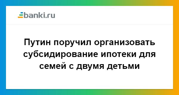 Президент РФ поручил Правительству организовать субсидирование ипотечных займов для семей с 2-мя детьми 34